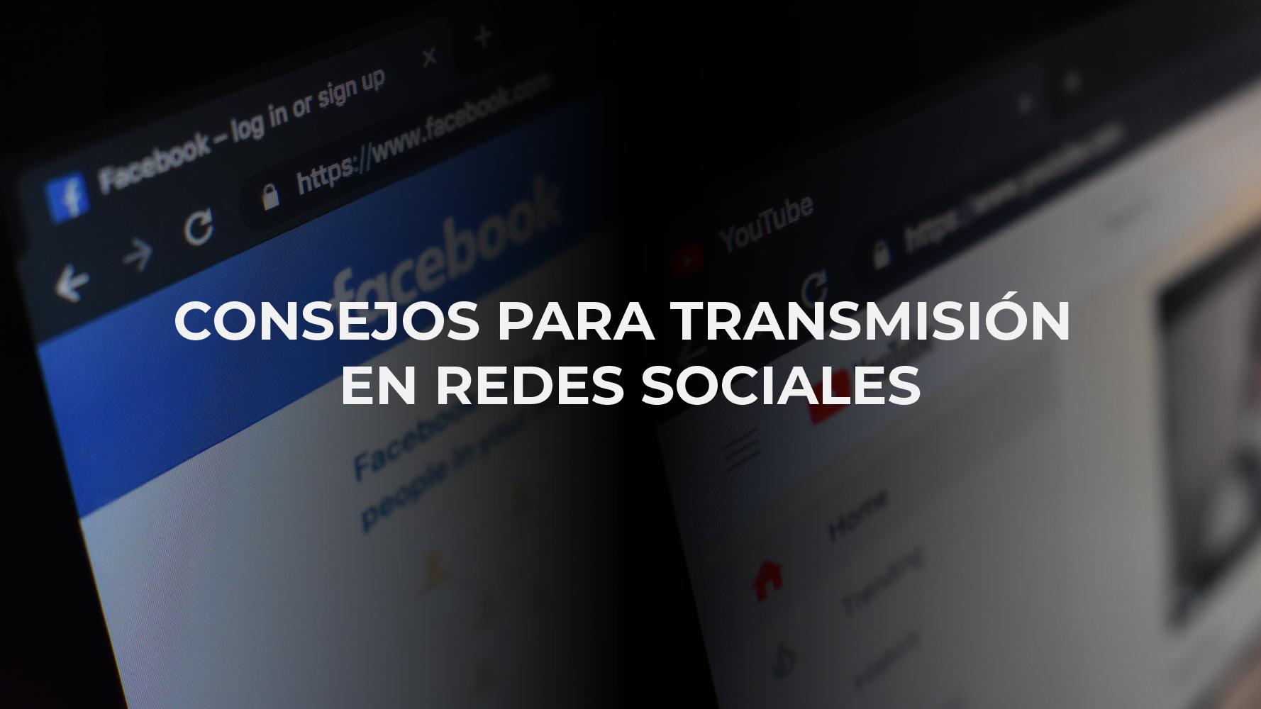 CONSEJOS PARA TRANSMISIÓN EN REDES SOCIALES – 1RA PARTE