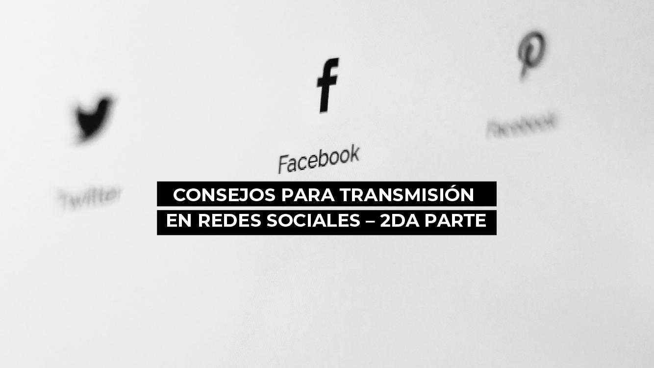 CONSEJOS PARA TRANSMISIÓN EN REDES SOCIALES – 2DA PARTE